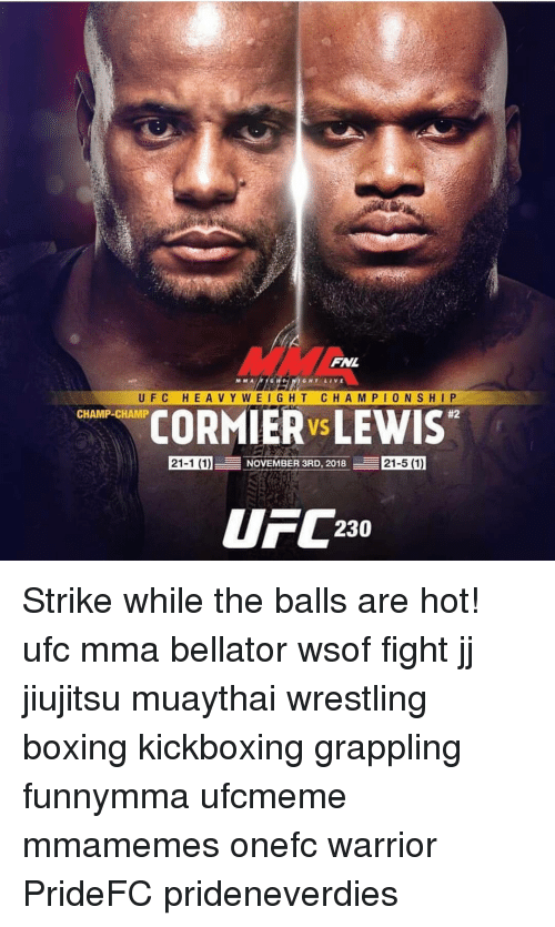 Boxing, Memes, and Ufc: WM  M M A  GHT LIVE  UFC HEAVY WEIGHT CHA M PIONSHIP  #2  CORMIER Vs LEWIS  CHAMP-CHAMP  21-1 (1)  EESO  21-5 (1)  NOVEMBER 3RD, 2018  FC230 Strike while the balls are hot! ufc mma bellator wsof fight jj jiujitsu muaythai wrestling boxing kickboxing grappling funnymma ufcmeme mmamemes onefc warrior PrideFC prideneverdies