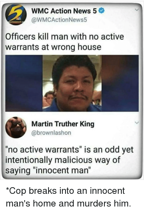 "Martin, Memes, and News: WMC Action News 5  @WMCActionNews5  Officers kill man with no active  warrants at wrong house  Martin Truther King  @brownlashon  no active warrants"" is an odd yet  intentionally malicious way of  saying ""innocent man"" *Cop breaks into an innocent man's home and murders him."