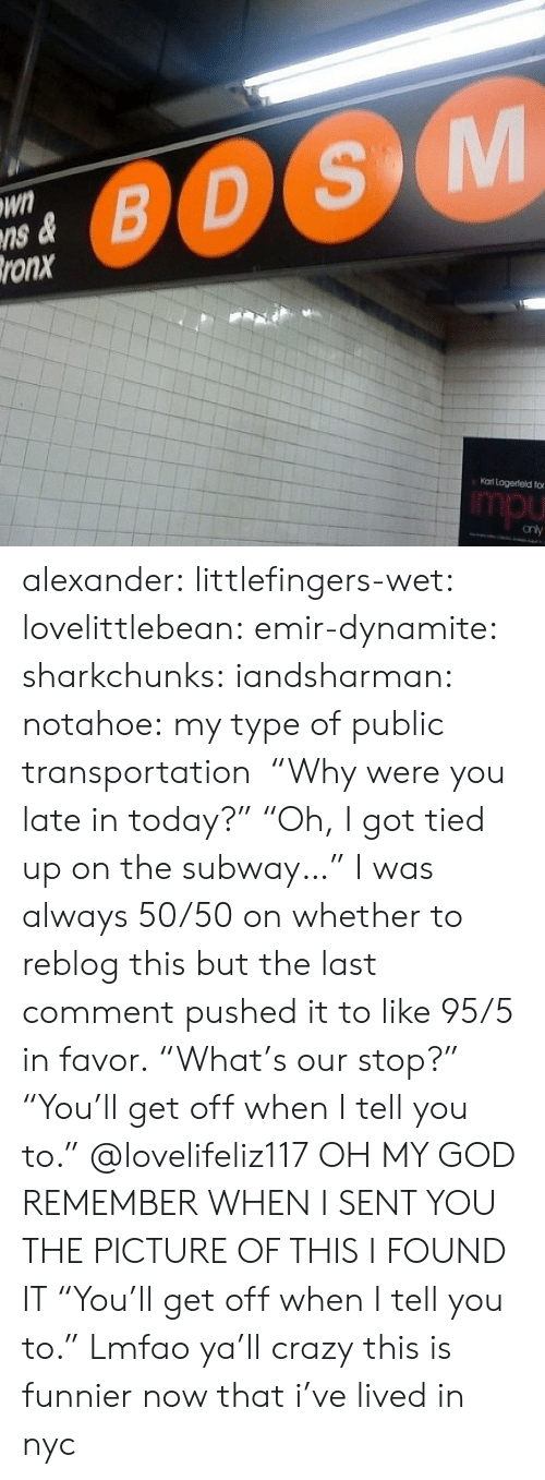 """Public Transportation: Wn  ns &  ronx  0OS  Kat Logerteld fo  mpu alexander:  littlefingers-wet:  lovelittlebean:   emir-dynamite:  sharkchunks:  iandsharman:  notahoe:  my type of public transportation  """"Why were you late in today?"""" """"Oh, I got tied up on the subway…""""  I was always 50/50 on whether to reblog this but the last comment pushed it to like 95/5 in favor.  """"What's our stop?"""" """"You'll get off when I tell you to.""""   @lovelifeliz117 OH MY GOD REMEMBER WHEN I SENT YOU THE PICTURE OF THIS I FOUND IT  """"You'll get off when I tell you to."""" Lmfao ya'll crazy  this is funnier now that i've lived in nyc"""
