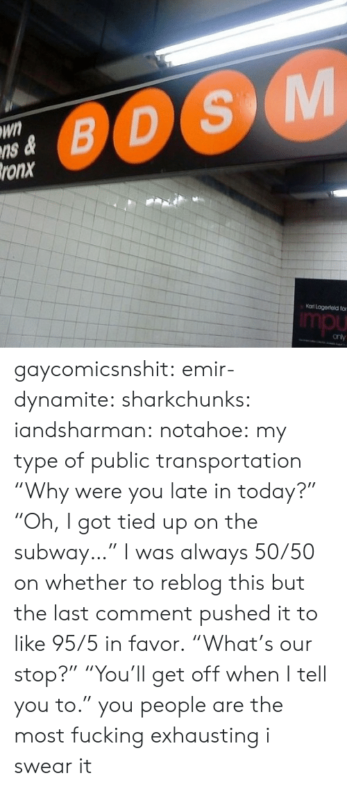 """Public Transportation: Wn  ns &  ronx  0OS  Kat Logerteld fo  mpu gaycomicsnshit: emir-dynamite:  sharkchunks:  iandsharman:  notahoe:  my type of public transportation  """"Why were you late in today?"""" """"Oh, I got tied up on the subway…""""  I was always 50/50 on whether to reblog this but the last comment pushed it to like 95/5 in favor.  """"What's our stop?"""" """"You'll get off when I tell you to.""""  you people are the most fucking exhausting i swear it"""