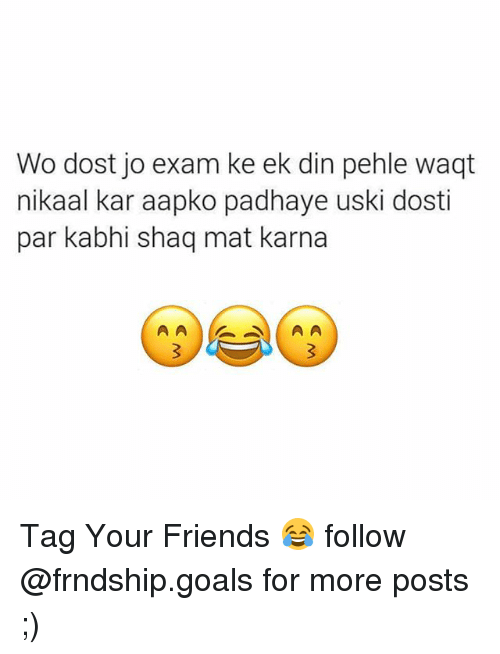 О: Wo dost jo exam ke ek din pehle wagt  nikaal kar aapko padhaye uski dosti  par kabhi shaq mat karna  A A A A Tag Your Friends 😂 follow @frndship.goals for more posts ;)