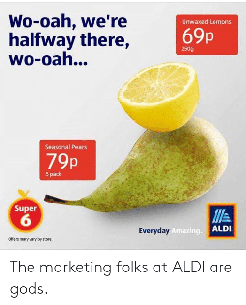 Aldi: Wo-oah, we're  halfway there,  wo-oah...  Unwaxed Lemons  69p  250g  Seasonal Pears  79p  5 pack  Super  6  Everyday  Amazing.  ALDI  Offers mary vary by store. The marketing folks at ALDI are gods.