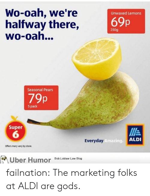 Aldi: Wo-oah, we're  halfway there,  wo-oah...  Unwaxed Lemons  69p  250g  Seasonal Pears  79p  5 pack  Super  6  Everyday  Amazing.  ALDI  Offers mary vary by store.  Uber  Humor  Bob Loblaw Law Blog failnation:  The marketing folks at ALDI are gods.