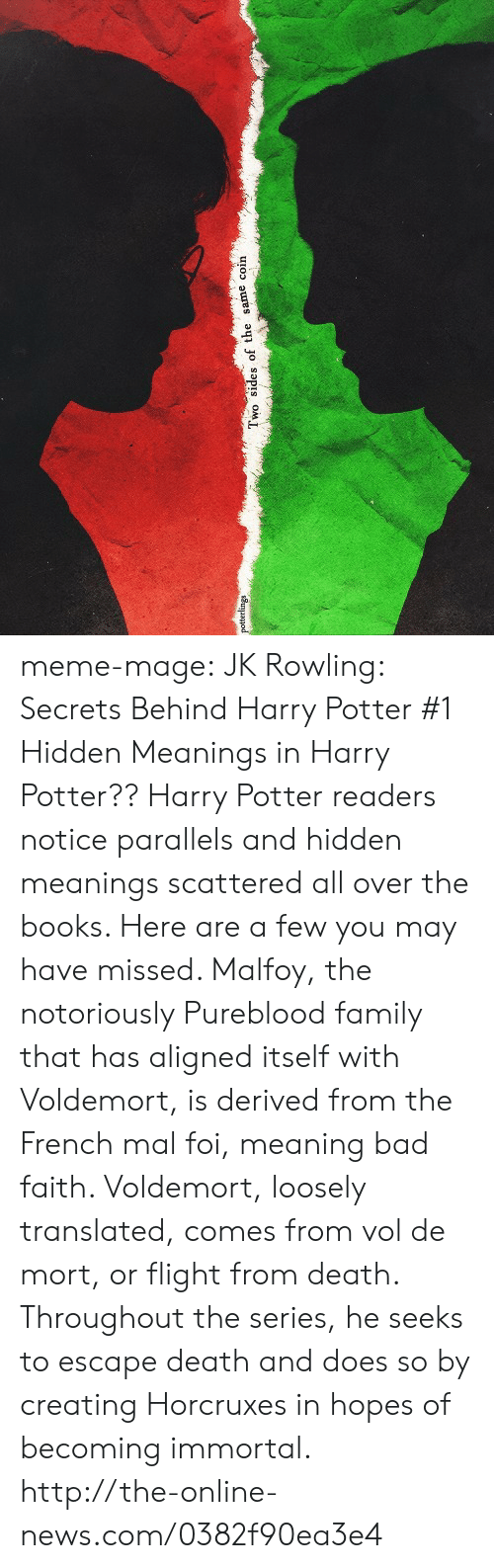 Escape Death: wo sides of the same coin meme-mage:    JK Rowling: Secrets Behind Harry Potter   #1 Hidden Meanings in Harry Potter?? Harry Potter readers notice parallels and hidden meanings scattered all over the books. Here are a few you may have missed. Malfoy, the notoriously Pureblood family that has aligned itself with Voldemort, is derived from the French mal foi, meaning bad faith. Voldemort, loosely translated, comes from vol de mort, or flight from death. Throughout the series, he seeks to escape death and does so by creating Horcruxes in hopes of becoming immortal. http://the-online-news.com/0382f90ea3e4