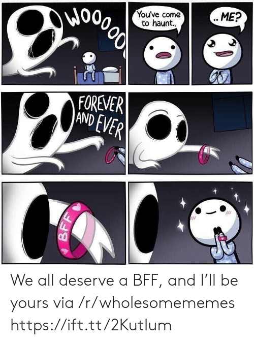 haunt: Wo  Youve come  to haunt..  ME?  000లో  FOREVER  AND EVER  BF We all deserve a BFF, and I'll be yours via /r/wholesomememes https://ift.tt/2KutIum