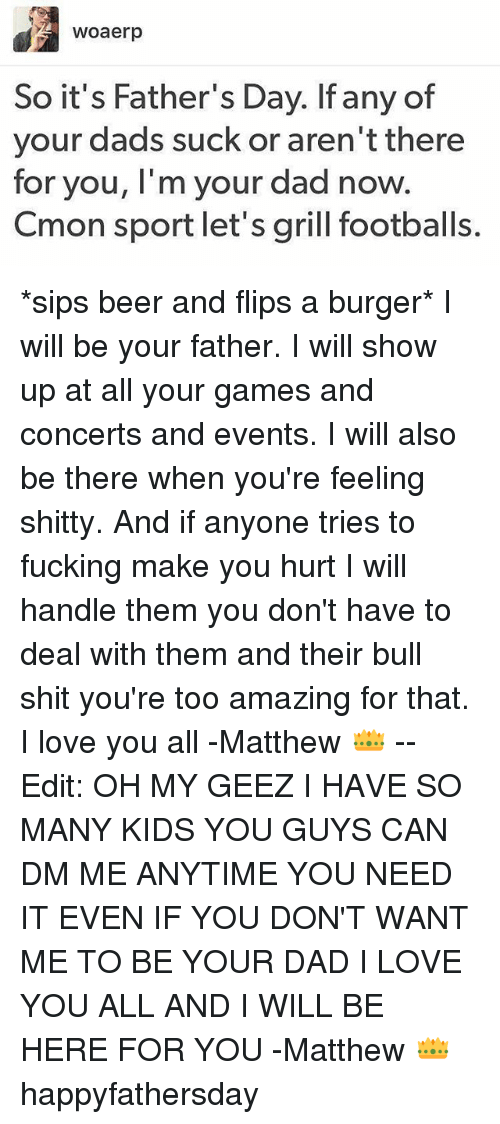 footballs: Woaerp  So it's Father's Day. If any of  your dads suck or aren't there  for you, I'm your dad now  Cmon sport let's grill footballs. *sips beer and flips a burger* I will be your father. I will show up at all your games and concerts and events. I will also be there when you're feeling shitty. And if anyone tries to fucking make you hurt I will handle them you don't have to deal with them and their bull shit you're too amazing for that. I love you all -Matthew 👑 -- Edit: OH MY GEEZ I HAVE SO MANY KIDS YOU GUYS CAN DM ME ANYTIME YOU NEED IT EVEN IF YOU DON'T WANT ME TO BE YOUR DAD I LOVE YOU ALL AND I WILL BE HERE FOR YOU -Matthew 👑 happyfathersday