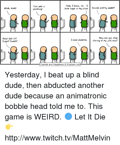 Urin: Woah, dude!  Hahal Get iti?  Sugar Sweet?  Yeah, I know, its... I  Your pee is  have sugar in my urine  Sounds pretty sweet!  sparkling!  Now can you stop  I have diabetes  staring at my junk now?  Cyanide and Happiness C Explosm.net Yesterday, I beat up a blind dude, then abducted another dude because an animatronic bobble head told me to. This game is WEIRD.  🔵 Let It Die 👉 http://www.twitch.tv/MattMelvin