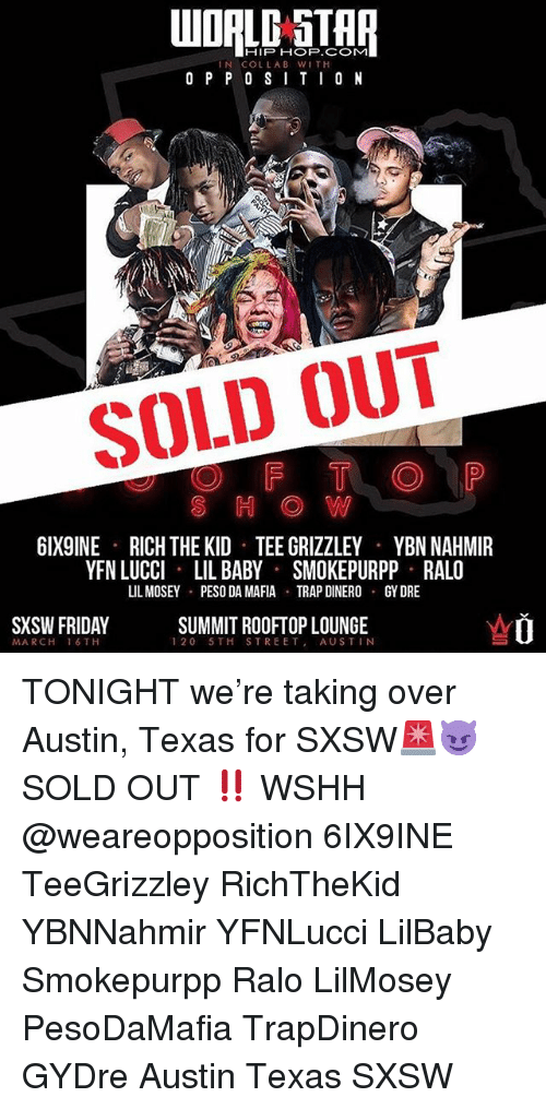 peso: WOALD STAR  IN COLLAB WITH  O P P 0 SITI0 N  SOLD OUT  S H OW  6IX9INE  RICH THE KID TEE GRIZZLEY  YBN NAHMIR  YFN LUCCI LIL BABY SMOKEPURPP RALO  IL MOSEY  PESO DA MAFIA  TRAP DINERO  GY DRE  SXSW FRIDAY  SUMMIT ROOFTOP LOUNGE  120 5TH STREET, AUSTIN  MARCH 16 TH TONIGHT we're taking over Austin, Texas for SXSW🚨😈 SOLD OUT ‼️ WSHH @weareopposition 6IX9INE TeeGrizzley RichTheKid YBNNahmir YFNLucci LilBaby Smokepurpp Ralo LilMosey PesoDaMafia TrapDinero GYDre Austin Texas SXSW