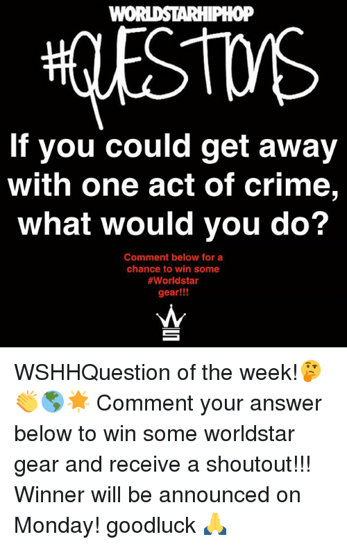 answeres: WOI  0P  If you could get away  with one act of crime,  What would you do?  Comment below for a  chance to win some  #worldstar  gear!!! WSHHQuestion of the week!🤔👏🌎🌟 Comment your answer below to win some worldstar gear and receive a shoutout!!! Winner will be announced on Monday! goodluck 🙏
