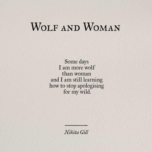 Some Days: WOLF AND WOMAN  Some days  I am more wolf  than woman  and I am still learning  how to stop apologising  for my wild,  Nikita Gill