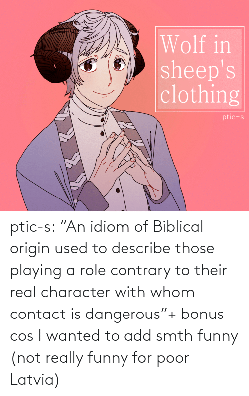 "those: Wolf in  sheep's  clothing  ptic-s ptic-s:  ""An idiom of Biblical origin used to describe those playing a role contrary to their real character with whom contact is dangerous""+ bonus cos I wanted to add smth funny (not really funny for poor Latvia)"