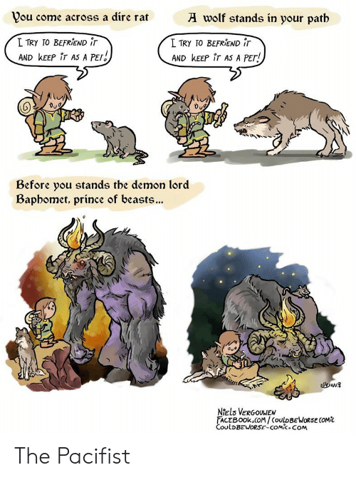 Prince: wolf stands in your patb  Vou come across a dire rat  L TRY TO BEFRIEND iT  I TRY TO BEFRIEND iT  AND KEEP iT AS A PET  AND KEEP iT AS A PET!  Before you stands tbe demon lord  Bapbomet, prince of beasts...  Oue  Niels VERGOUWEN  FACEBOOK COM/COULDBEWORSE COMi  CoulDBEWORSE-COMic.COM The Pacifist