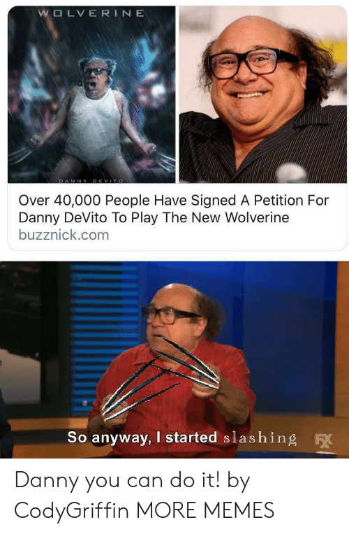 danny: WOLVERINE  DANNY DEVITO  Over 40,000 People Have Signed A Petition For  Danny DeVito To Play The New Wolverine  buzznick.com  So anyway, I started slashing  F Danny you can do it! by CodyGriffin MORE MEMES
