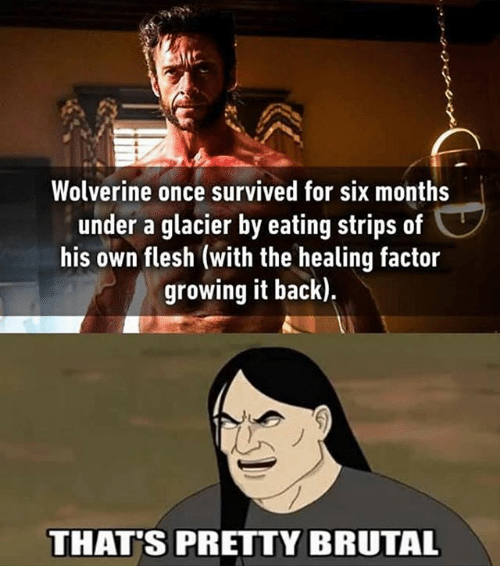 Pretty Brutal: Wolverine once survived for six months  under a glacier by eating strips of  his own flesh (with the healing factor  growing it back).  THAT'S PRETTY BRUTAL