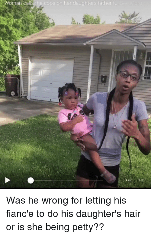 Memes, Petty, and Fiance: Woman calls the cops on her daughters father f  HD Was he wrong for letting his fianc'e to do his daughter's hair or is she being petty??