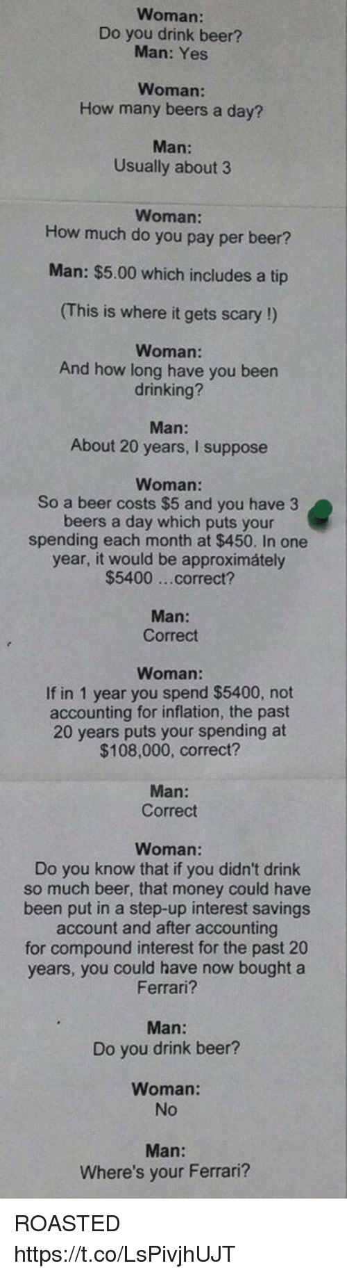 step ups: Woman:  Do you drink beer?  Man: Yes  Woman  How many beers a day?  Man:  Usually about 3  Woman:  How much do you pay per beer?  Man: $5.00 which includes a tip  (This is where it gets scary !)  Woman:  And how long have you been  drinking?  Man:  About 20 years, I suppose  Woman:  So a beer costs $5 and you have 3  beers a day which puts your  spending each month at $450. In one  year, it would be approximátely  $5400 ...correct?  Man:  Correct  Woman:  If in 1 year you spend $5400, not  accounting for inflation, the past  20 years puts your spending at  $108,000, correct?  Man:  Correct  Woman  Do you know that if you didn't drink  so much beer, that money could have  been put in a step-up interest savings  account and after accounting  for compound interest for the past 20  years, you could have now bought a  Ferrari?  Man:  Do you drink beer?  Woman:  No  Where's your Ferrari? ROASTED https://t.co/LsPivjhUJT