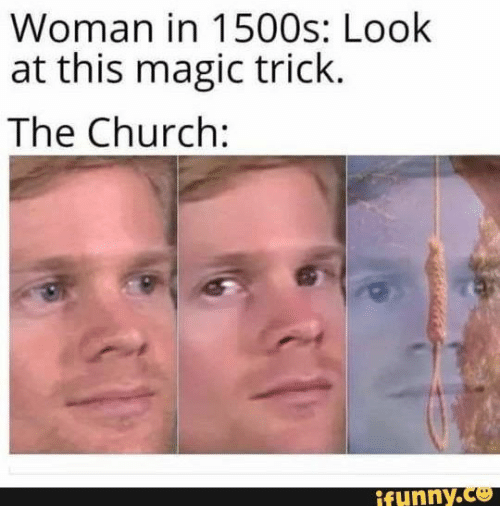 Magic Trick: Woman in 1500s: Look  at this magic trick.  The Church:  ifunny.co