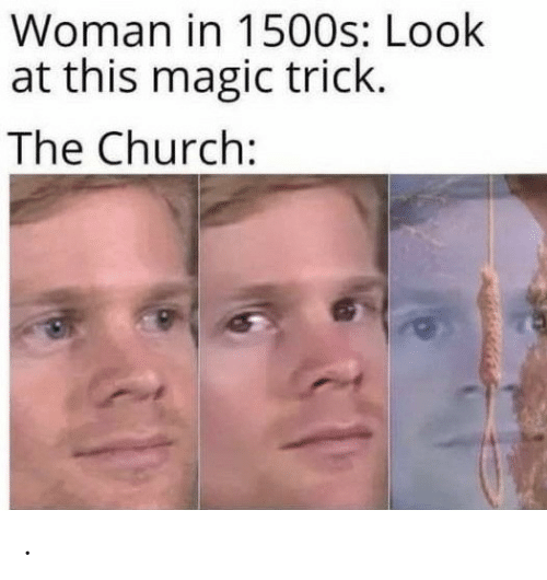 Magic Trick: Woman in 1500s: Look  at this magic trick.  The Church: .
