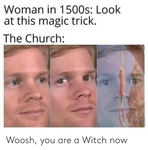 Magic Trick: Woman in 1500s: Look  at this magic trick.  The Church: Woosh, you are a Witch now