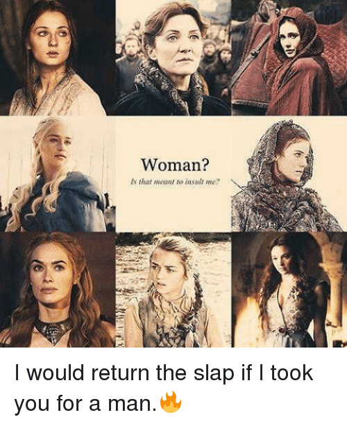 Memes, The Slap, and Insulting: Woman?  Is that meant to insult me? I would return the slap if I took you for a man.🔥