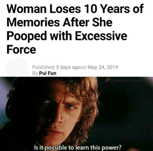 It Possible: Woman Loses 10 Years of  Memories After She  Pooped with Excessive  Force  Published 3 days agoon May 24, 2019  By Pui Furn  Is it possible to learn this power?