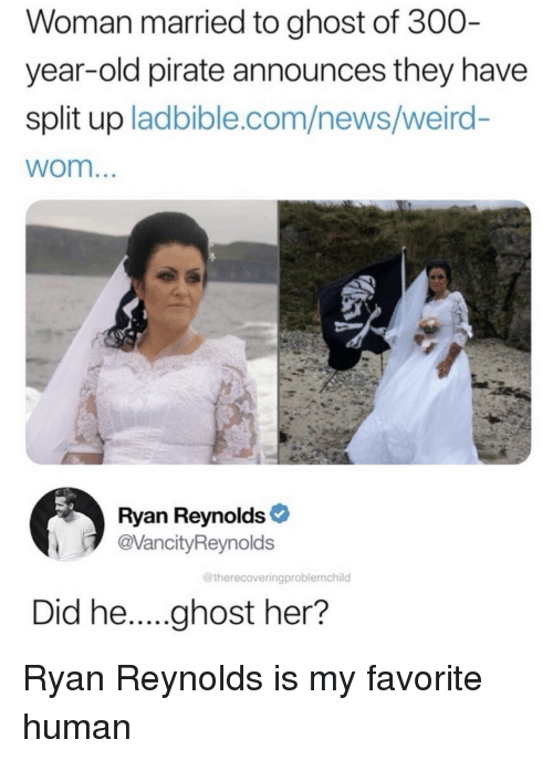 News, Weird, and Ryan Reynolds: Woman married to ghost of 300  year-old pirate announces they have  split up ladbible.com/news/weird-  wom  Ryan Reynolds  @VancityReynolds  @therecoveringproblemchild Ryan Reynolds is my favorite human