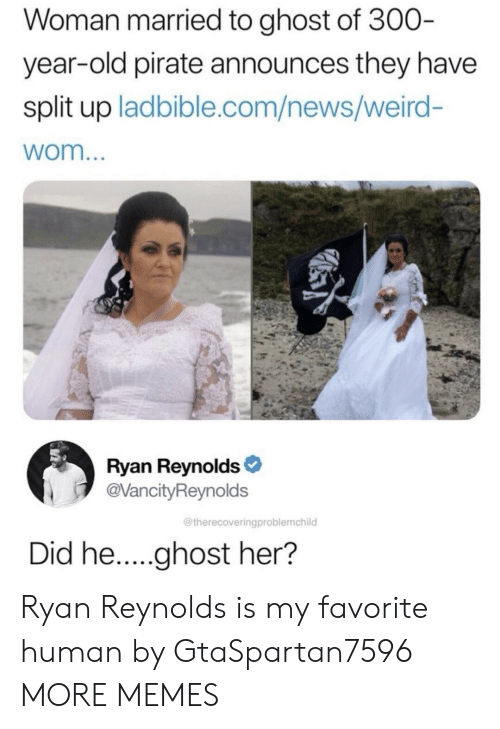 Dank, Memes, and News: Woman married to ghost of 300  year-old pirate announces they have  split up ladbible.com/news/weird-  wom  Ryan Reynolds  @VancityReynolds  @therecoveringproblemchild Ryan Reynolds is my favorite human by GtaSpartan7596 MORE MEMES