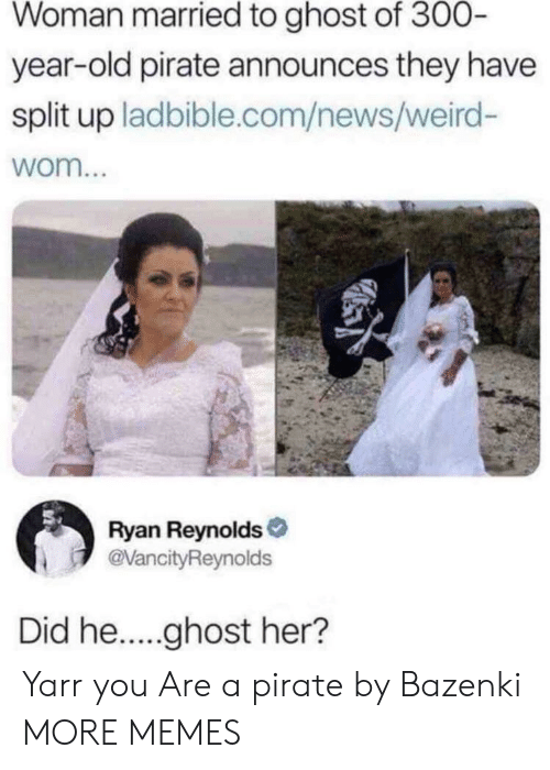 Dank, Memes, and News: Woman married to ghost of 300  year-old pirate announces they have  split up ladbible.com/news/weird-  wom...  Ryan Reynolds  evancityReynolds  Did he....ghost her? Yarr you Are a pirate by Bazenki MORE MEMES