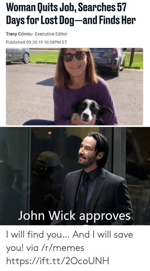 john wick: Woman Quits Job, Searches 57  Days for Lost Dog-and Finds Her  Tracy C  Executive Editor  Published 09.20.19 10:38PM ET  ng  Vangeeo  John Wick approves I will find you… And I will save you! via /r/memes https://ift.tt/2OcoUNH