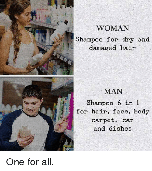Hair, Car, and One: WOMAN  Shampoo for dry and  damaged hair  MAN  Shampoo 6 in 1  for hair, face, body  carpet, car  and dishes One for all.