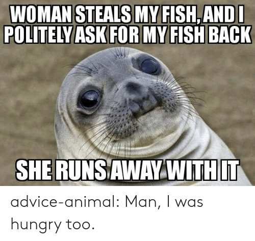 My Fish: WOMAN STEALS MY FISH,ANDL  POLITELY ASK FOR MY FISH BACK  SHERUNSAWAY WITHIT advice-animal:  Man, I was hungry too.
