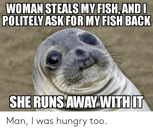 My Fish: WOMAN STEALS MY FISH,ANDL  POLITELY ASK FOR MY FISH BACK  SHERUNSAWAY WITHIT Man, I was hungry too.