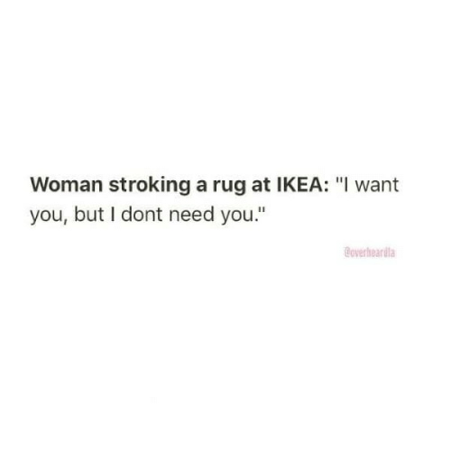 "rug: Woman stroking a rug at IKEA: ""I want  you, but I dont need you.""  Coverheardla"