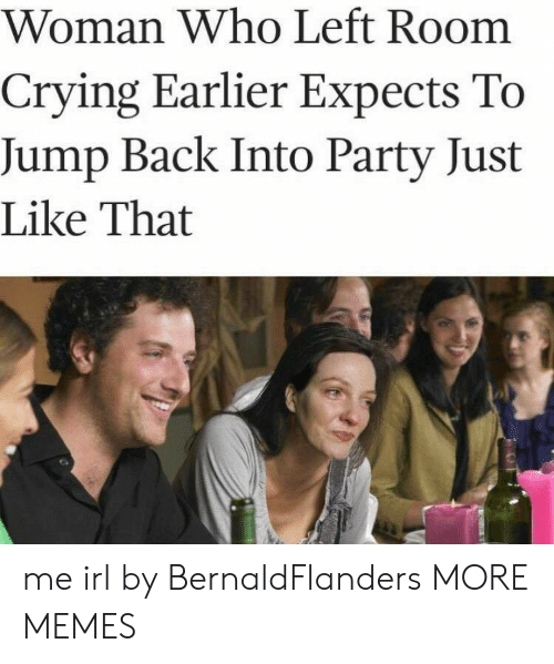 Crying, Dank, and Memes: Woman Who Left Room  Crying Earlier Expects To  Jump Back Into Party Just  Like That me irl by BernaldFlanders MORE MEMES