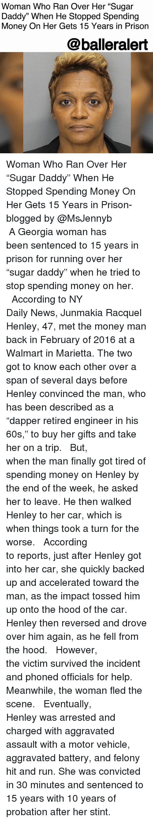 """Memes, Money, and News: Woman Who Ran Over Her """"Sugar  Daddy"""" When He Stopped Spending  Money On Her Gets 15 Years in Prison  @balleralert Woman Who Ran Over Her """"Sugar Daddy"""" When He Stopped Spending Money On Her Gets 15 Years in Prison- blogged by @MsJennyb ⠀⠀⠀⠀⠀⠀⠀⠀⠀ ⠀⠀⠀⠀⠀⠀⠀⠀⠀ A Georgia woman has been sentenced to 15 years in prison for running over her """"sugar daddy"""" when he tried to stop spending money on her. ⠀⠀⠀⠀⠀⠀⠀⠀⠀ ⠀⠀⠀⠀⠀⠀⠀⠀⠀ According to NY Daily News, Junmakia Racquel Henley, 47, met the money man back in February of 2016 at a Walmart in Marietta. The two got to know each other over a span of several days before Henley convinced the man, who has been described as a """"dapper retired engineer in his 60s,"""" to buy her gifts and take her on a trip. ⠀⠀⠀⠀⠀⠀⠀⠀⠀ ⠀⠀⠀⠀⠀⠀⠀⠀⠀ But, when the man finally got tired of spending money on Henley by the end of the week, he asked her to leave. He then walked Henley to her car, which is when things took a turn for the worse. ⠀⠀⠀⠀⠀⠀⠀⠀⠀ ⠀⠀⠀⠀⠀⠀⠀⠀⠀ According to reports, just after Henley got into her car, she quickly backed up and accelerated toward the man, as the impact tossed him up onto the hood of the car. Henley then reversed and drove over him again, as he fell from the hood. ⠀⠀⠀⠀⠀⠀⠀⠀⠀ ⠀⠀⠀⠀⠀⠀⠀⠀⠀ However, the victim survived the incident and phoned officials for help. Meanwhile, the woman fled the scene. ⠀⠀⠀⠀⠀⠀⠀⠀⠀ ⠀⠀⠀⠀⠀⠀⠀⠀⠀ Eventually, Henley was arrested and charged with aggravated assault with a motor vehicle, aggravated battery, and felony hit and run. She was convicted in 30 minutes and sentenced to 15 years with 10 years of probation after her stint."""