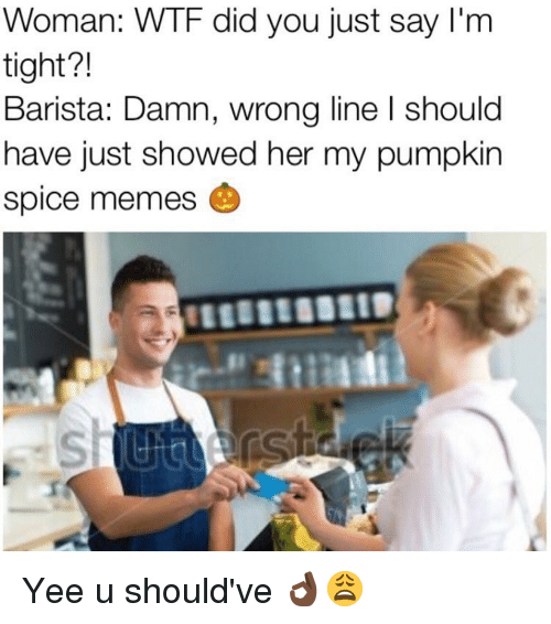 Pumpkin Spice Meme: Woman: WTF did you just say I'm  tight?!  Barista: Damn, wrong line l should  have just showed her my pumpkin  spice memes Yee u should've 👌🏿😩