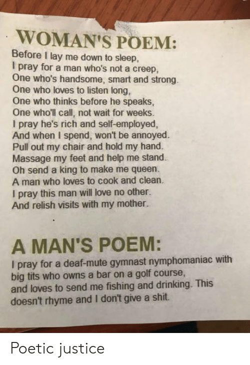 Drinking, Love, and Massage: WOMAN'S POEM:  Before I lay me down to sleep,  I pray for a man who's not a creep,  One who's handsome, smart and strong.  One who loves to listen long,  One who thinks before he speaks,  One who'll call, not wait for weeks.  I pray he's rich and self-employed,  And when I spend, won't be annoyed  Pull out my chair and hold my hand.  Massage my feet and help me stand  Oh send a king to make me queen.  A man who loves to cook and clean.  I pray this man will love no other.  And relish visits with my mother.  A MAN'S POEM:  I pray for a deaf-mute gymnast nymphomaniac with  big tits who owns a bar on a golf course,  and loves to send me fishing and drinking. This  doesn't rhyme and I don't give a shit. Poetic justice