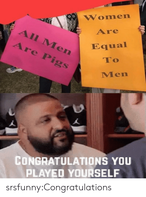 Congratulations You Played Yourself, Tumblr, and Blog: Women  Are  All Men  Are Pigs  Equal  To  Men  u/casp401a  CONGRATULATIONS YOU  PLAYED YOURSELF srsfunny:Congratulations