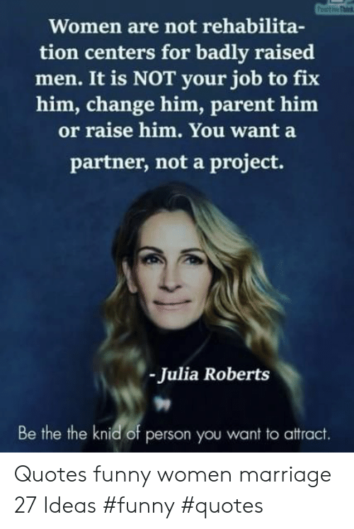 Funny, Marriage, and Quotes: Women are not rehabilita-  tion centers for badly raised  men. It is NOT your job to fix  him, change him, parent him  or raise him. You want a  partner, not a project.  Julia Roberts  Be the the knid of person you want to attract. Quotes funny women marriage 27 Ideas #funny #quotes