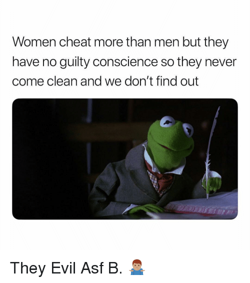 Women, Dank Memes, and Conscience: Women cheat more than men but they  have no guilty conscience so they never  come clean and we don't find out They Evil Asf B. 🤷🏽♂️