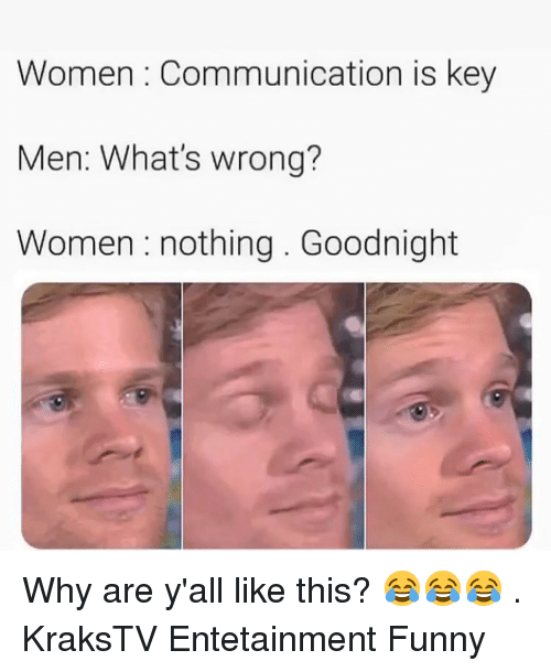 Funny, Memes, and Women: Women : Communication is key  Men: What's wrong?  Women : nothing. Goodnight Why are y'all like this? 😂😂😂 . KraksTV Entetainment Funny