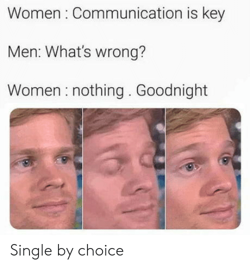 communication: Women Communication is key  Men: What's wrong?  Women nothing. Goodnight Single by choice