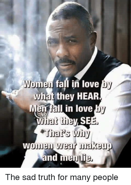 Fall, Love, and Memes: Women fall in love  by  what they HEAR  en fall in love  hat they SEE.  Thar's wihy  women wear makei  and men The sad truth for many people
