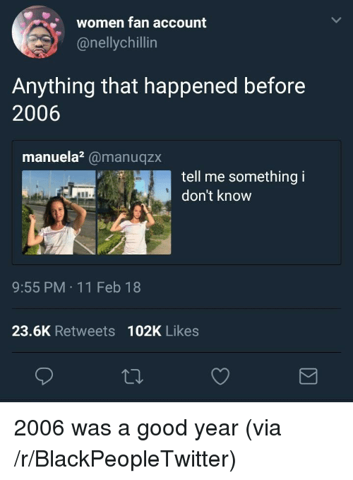 A Good Year: women fan account  @nellychillin  Anything that happened before  2006  manuela?@manuqzx  tell me something i  don't know  9:55 PM 11 Feb 18  23.6K Retweets 102K Likes <p>2006 was a good year (via /r/BlackPeopleTwitter)</p>