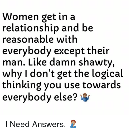Women, Dank Memes, and In a Relationship: Women get in a  relationship and be  reasonable with  everybody except their  man. Like damn shawty,  why I don't get the logical  thinking you use towards  everybody else? I Need Answers. 🤦🏽♂️