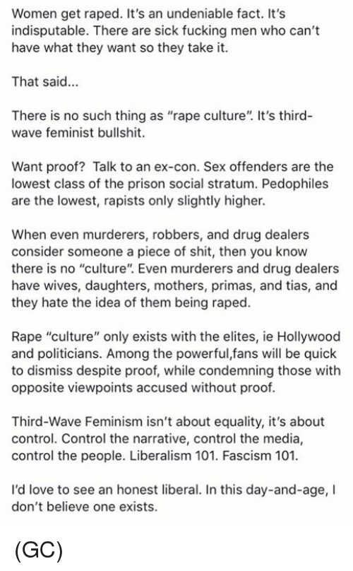 """Feminism, Fucking, and Love: Women get raped. It's an undeniable fact. It's  indisputable. There are sick fucking men who can't  have what they want so they take it.  That said...  There is no such thing as """"rape culture"""". It's third-  wave feminist bullshit.  Want proof? Talk to an ex-con. Sex offenders are the  lowest class of the prison social stratum. Pedophiles  are the lowest, rapists only slightly higher.  When even murderers, robbers, and drug dealers  consider someone a piece of shit, then you know  there is no """"culture"""". Even murderers and drug dealers  have wives, daughters, mothers, primas, and tias, and  they hate the idea of them being raped.  Rape """"culture"""" only exists with the elites, ie Hollywood  and politicians. Among the powerful,fans will be quick  to dismiss despite proof, while condemning those with  opposite viewpoints accused without proof  Third-Wave Feminism isn't about equality, it's about  control. Control the narrative, control the media,  control the people. Liberalism 101. Fascism 101  I'd love to see an honest liberal. In this day-and-age, I  don't believe one exists. (GC)"""