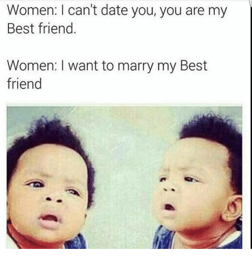 You Are My Best Friend: Women: I can't date you, you are my  Best friend.  Women: I want to marry my Best  friend
