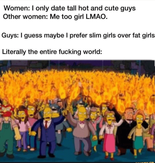 LMAO: Women: I only date tall hot and cute guys  Other women: Me too girl LMAO.  Guys: I guess maybe I prefer slim girls over fat girls  Literally the entire fucking world: