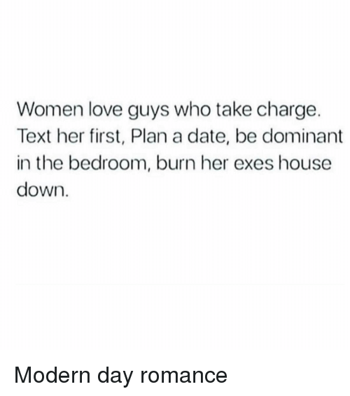 Love, Date, and House: Women love guys who take charge  Text her first, Plan a date, be dominant  in the bedroom, burn her exes house  down. Modern day romance