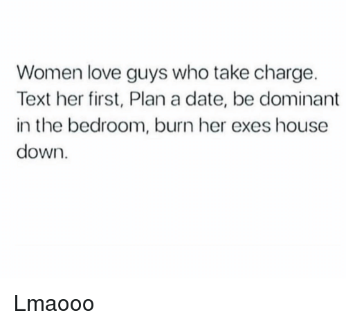 Funny, Love, and Date: Women love guys who take charge.  Text her first, Plan a date, be dominant  in the bedroom, burn her exes house  down Lmaooo